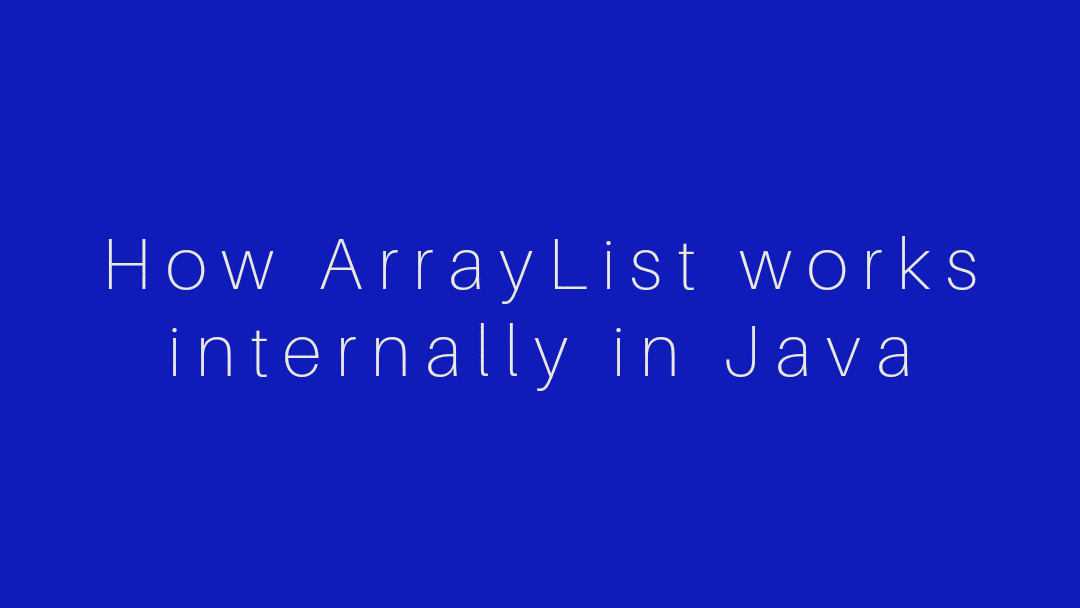 How ArrayList works internally in Java