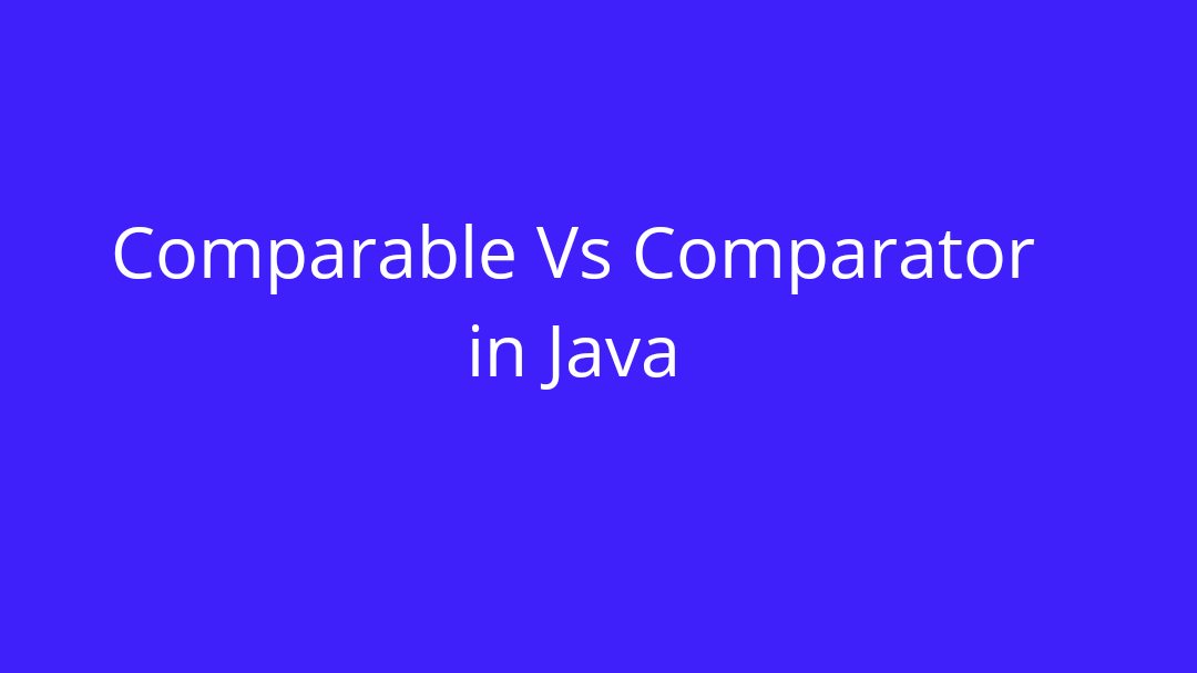 Difference between Comparable and Comparator in java
