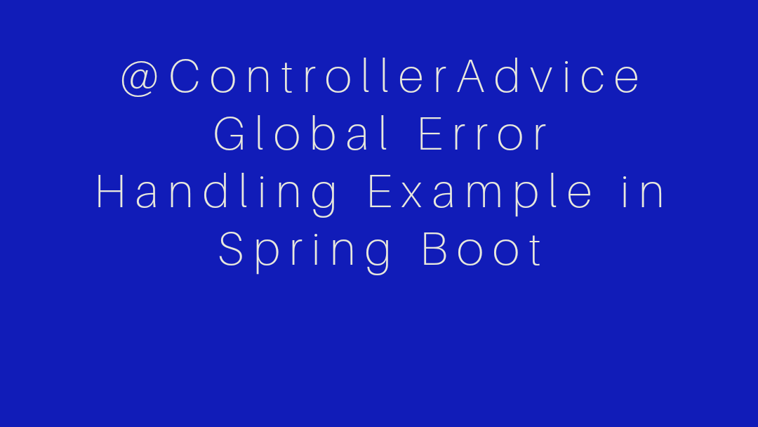 @ControllerAdvice Global Error Handling Example in Spring Boot