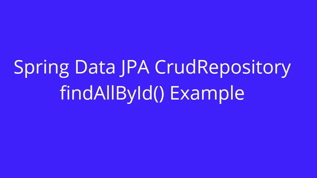 CrudRepository findAllById() Example Using Spring Boot