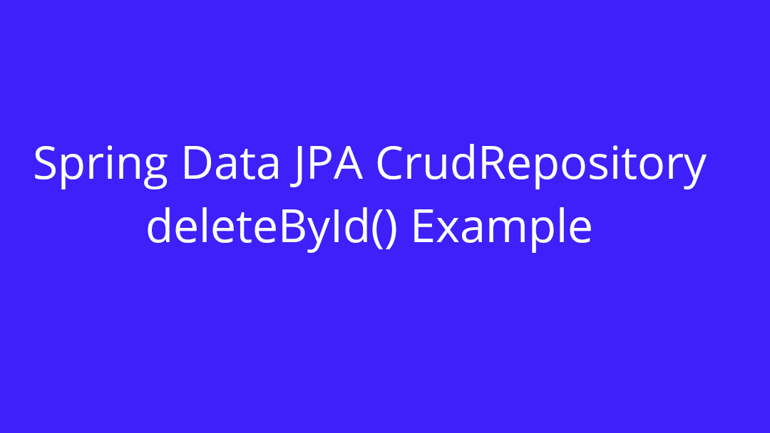 Spring Data JPA CrudRepository deleteById() Example